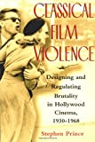 Classical Film Violence : Designing and Regulating Brutality in Hollywood Cinema, 1930-1968, Prince, Stephen, 0813532817