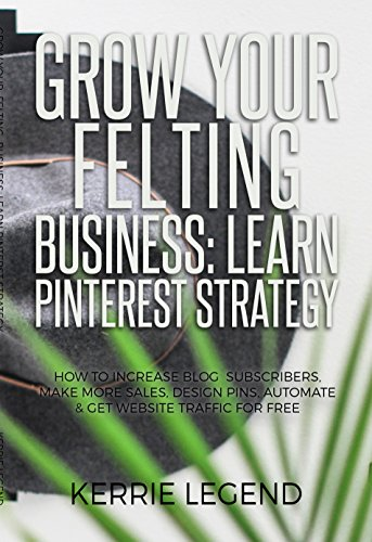 Grow Your Felting Business: Learn Pinterest Strategy: How to Increase Blog Subscribers, Make More Sales, Design Pins, Automate & Get Website Traffic for Free
