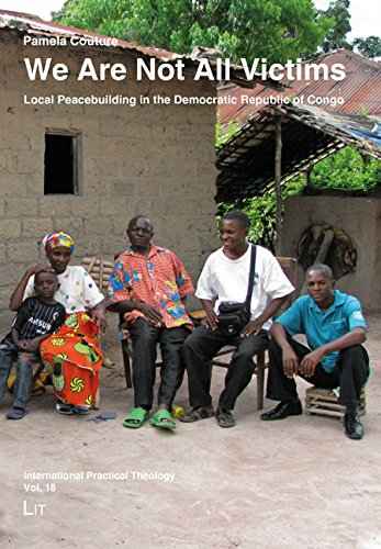 We Are Not All Victims: Local Peacebuilding in the Democratic Republic of Congo (International Practical Theology) (Religion Of Republic Congo)
