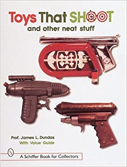 Toys That Shoot: And Other Neat Stuff (Schiffer Book for Collectors) by James L Dundas (1998-07-01)