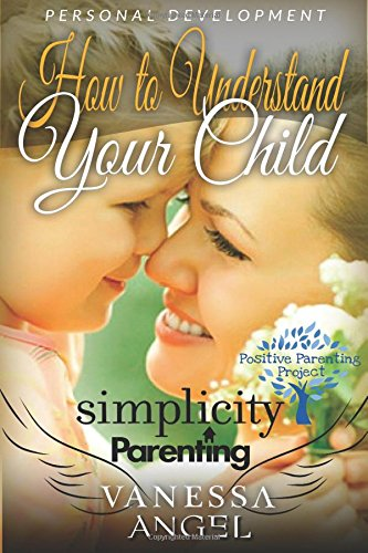 Read Online Simplicity Parenting: How to Understand Your Child & Become His Friend: Child Development, Child Support, Defiant Child, Connected Parenting, Mental Health (Positive Parenting Project) PDF