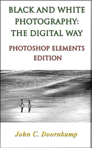 BLACK AND WHITE PHOTOGRAPHY: THE DIGITAL WAY - PHOTOSHOP ELEMENTS EDITION (POPULAR GUIDES TO GREAT PHOTOGRAPHY Book 11)