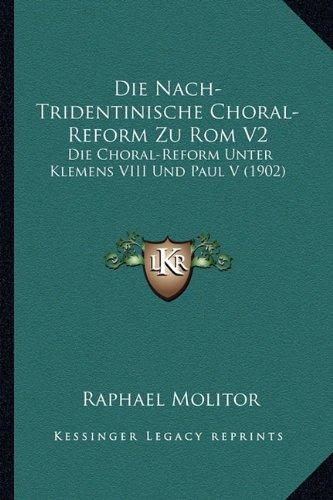 Die Nach-Tridentinische Choral-Reform Zu Rom V2: Die Choral-Reform Unter Klemens VIII Und Paul V (1902) (German Edition)