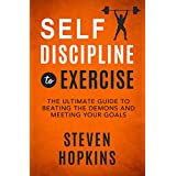 Self-Discipline to Exercise: The Ultimate Guide to Beating the Demons and Meeting Your Goals (Unbreakable Self-Discipline Book 1)