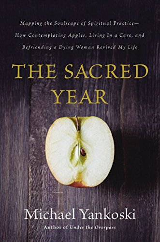 The Sacred Year: Mapping the Soulscape of Spiritual Practice -- How Contemplating Apples, Living in a Cave and Befriending a Dying Woman Revived My Life by [Yankoski, Michael]