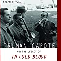 Truman Capote and the Legacy of In Cold Blood Audiobook by Ralph F. Voss Narrated by Ellery Truesdell