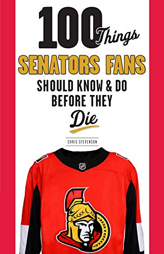 100 Things Senators Fans Should Know & Do Before They Die (100 Things...Fans Should Know)