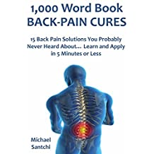 1,000 Word Book: BACK-PAIN CURES: 15 Back Pain Solutions You Probably Never Heard About… Learn and Apply in 5 Minutes or Less
