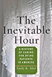 The Inevitable Hour : A History of Caring for Dying Patients in America, Abel, 1421409194