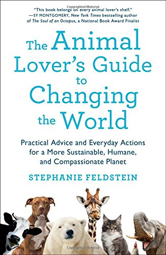 Book Cover: The Animal Lover's Guide to Changing the World: Practical Advice and Everyday Actions for a More Sustainable, Humane, and Compassionate Planet