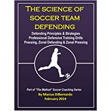 The Science of Soccer Team Defending: Professional Defensive Drills Defending Principles & Strategies Pressing, Zonal Defending & Zonal Pressing