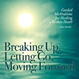 BREAKING UP, LETTING GO, MOVING FORWARD: Guided Meditations For Healing A Broken Heart (CD) by Lynn Banks (2012-04-01)