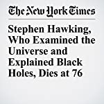 Stephen Hawking, Who Examined the Universe and Explained Black Holes, Dies at 76 | Dennis Overbye