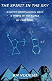 The Spirit In The Sky: Ancient Cosmological Gods & Where In The World We Find Them: Volume 1