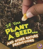 If You Plant a Seed... and Other Nature Predictions, Blake A. Hoena, 1429692510