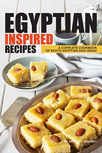 Egyptian Inspired Recipes: A Complete Cookbook of Exotic Egyptian Dish Ideas! by Anthony Boundy