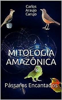 MITOLOGIA AMAZÔNICA: Pássaros Encantados por [Araujo Carujo, Carlos]