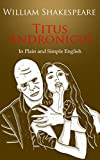 Download Titus Andronicus In Plain and Simple English (A Modern Translation and the Original Version) (Classics Retold Book 27) in PDF ePUB Free Online