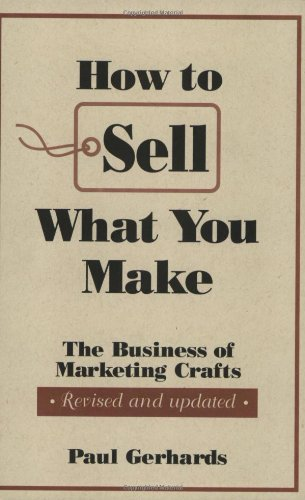 How to Sell What You Make: The Business of Marketing Crafts, Revised and Updated (How-To Guides) (The Best Crafts To Make And Sell)