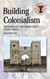 Building Colonialism : Archaeology and Urban Space in East Africa, Rhodes, Daniel, 1472512596