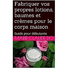 Fabriquer vos propres lotions, baumes et crèmes pour le corps maison: Guide pour débutante (French Edition)