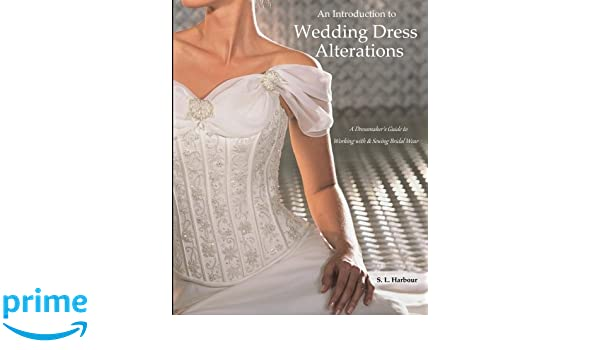 An Introduction To Wedding Dress Alterations A Dressmakers Guide Working With Sewing Bridal Wear SL Harbour 9781985204058 Amazon Books