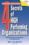 4 Secrets of High Performing Organizations : Beyond the Flavor of the Month to Lasting Results, Bilanich, Bud, 1929774133