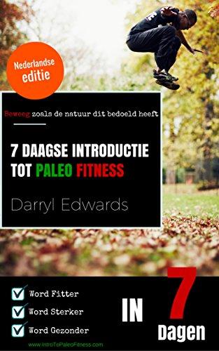 7 Daagse Introductie tot Paleo Fitness: Word Fitter, Word Sterker, Word Gezonder in 7 Dagen. Beweeg zoals de natuur dit bedoeld heeft. (Dutch Edition)