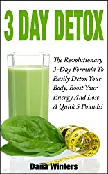 3 Day Detox : The Revolutionary 3-Day Formula To Easily Detox Your Body, Boost Your Energy, And Lose a Quick 5 Pounds! (English Edition)