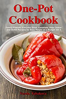 One-Pot Cookbook: Family-Friendly Everyday Soup, Casserole, Slow Cooker and Skillet Recipes for Busy People on a Budget Vol 2: Dump Dinners and One-Pot Meals (Healthy Cooking and Cookbooks) by [Tabakova, Vesela]