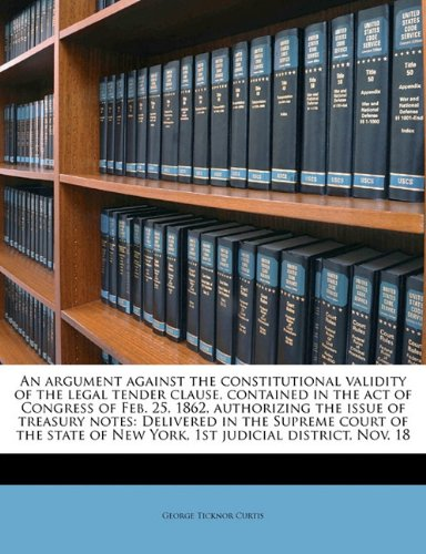 An argument against the constitutional validity of the legal tender clause, contained in the act of Congress of Feb. 25, 1862, authorizing the issue ... of New York, 1st judicial (1862 First Issue)