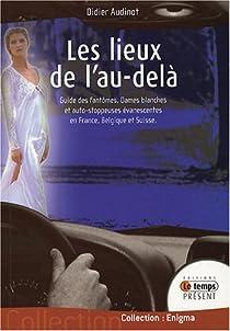 Les lieux de l'au-delà : Guide des fantômes, Dames blanches et auto-stoppeuses évanescentes en France, Belgique et Suisse par Audinot