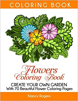 Flowers Coloring Book: Create Your Own Garden With 70 Beautiful ...