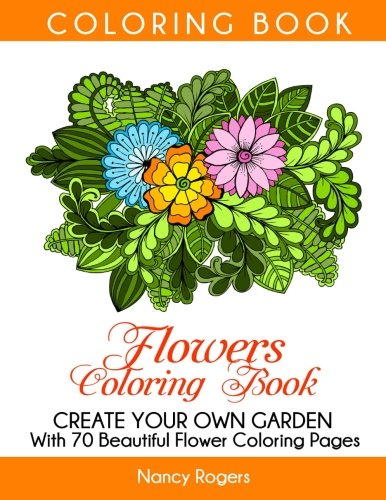 flowers coloring book create your own garden with 70 beautiful flower coloring pages coloring book adult coloring book grown up coloring book