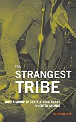 The Strangest Tribe: How a Group of Seattle Rock Bands Invented Grunge by Stephen Tow (2011-09-20)