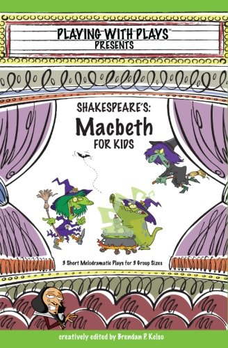 Shakespeare's Macbeth for Kids: 3 Short Melodramatic Plays for 3 Group Sizes (Playing with Plays) (Volume 3)