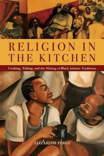 Search : Religion in the Kitchen: Cooking, Talking, and the Making of Black Atlantic Traditions (North American Religions)