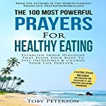 The 100 Most Powerful Prayers for Healthy Eating: Establish Inner Dialogue That Feeds Your Body to Feel Incredible & Change Your Life Forever | Toby Peterson