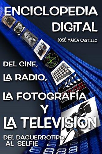 Descargar Libro Enciclopedia Digital De La Radio, El Cine, La FotografÍa Y La TelevisiÓn: Del Daguerrotipo Al Selfie José María Castillo Pomeda