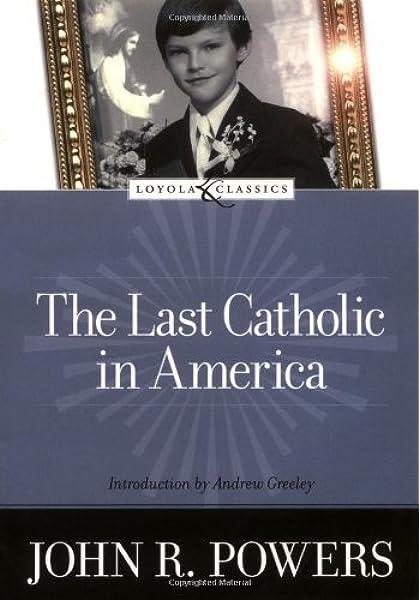The Last Catholic In America Loyola Classics Powers John R Welborn Amy Greeley Andrew 9780829421309 Amazon Com Books
