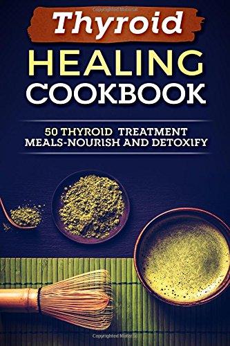 Thyroid Healing Cookbook: 50 Thyroid Treatment Meals-Nourish And Detoxify