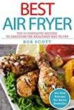 Best Air Fryer: Top 50 Fantastic Recipes To Discover The Healthier Way to Fry