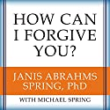 How Can I Forgive You?: The Courage to Forgive, the Freedom Not To Audiobook by Janis A. Spring, Michael Spring Narrated by Coleen Marlo