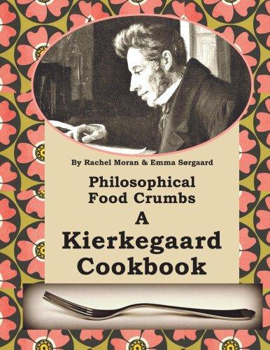 Philosophical Food Crumbs A Kierkegaard Cookbook by R Moran, E Sørgaard