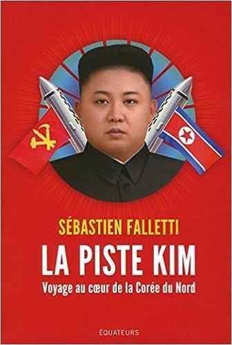 La piste Kim : Voyage au coeur de la Corée du Nord - Sebastien Falletti (2018) sur Bookys