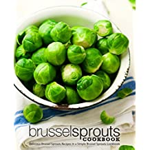 Brussel Sprouts Cookbook: Delicious Brussel Sprouts Recipes in a Simple Brussel Sprouts Cookbook