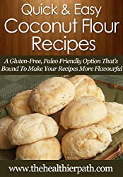 Coconut Flour Recipes: A Gluten-Free, Paleo Friendly Option That's Bound To Make Your Recipes More Flavourful. (Quick & Easy Recipes) (English Edition)