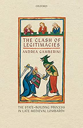 The Clash of Legitimacies: The State-Building Process in Late Medieval Lombardy (Oxford Studies in Medieval European History) (English Edition) eBook: Gamberini, Andrea: Amazon.es: Tienda Kindle