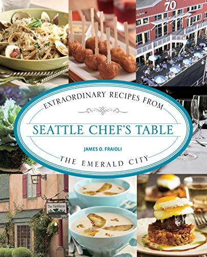 (Seattle Chef's Table: Extraordinary Recipes From The Emerald City)