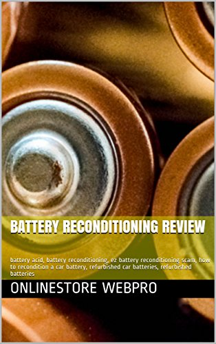 Battery Reconditioning Review: battery acid, battery reconditioning, ez battery reconditioning scam, how to recondition a car battery, refurbished car ... refurbished batteries (English Edition)